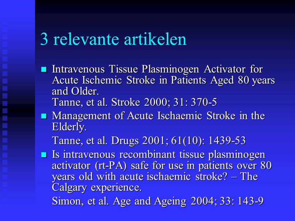 3 relevante artikelen  Intravenous Tissue Plasminogen Activator for Acute Ischemic Stroke in Patients Aged 80 years and Older. Tanne, et al. Stroke 2