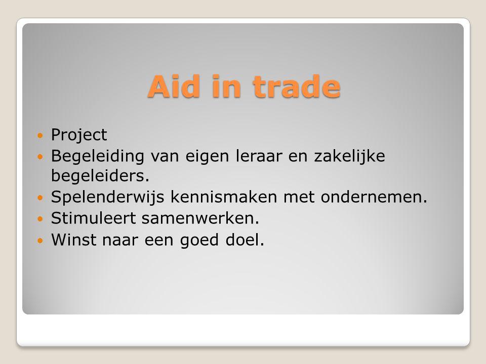 Aid in trade  Project  Begeleiding van eigen leraar en zakelijke begeleiders.  Spelenderwijs kennismaken met ondernemen.  Stimuleert samenwerken.