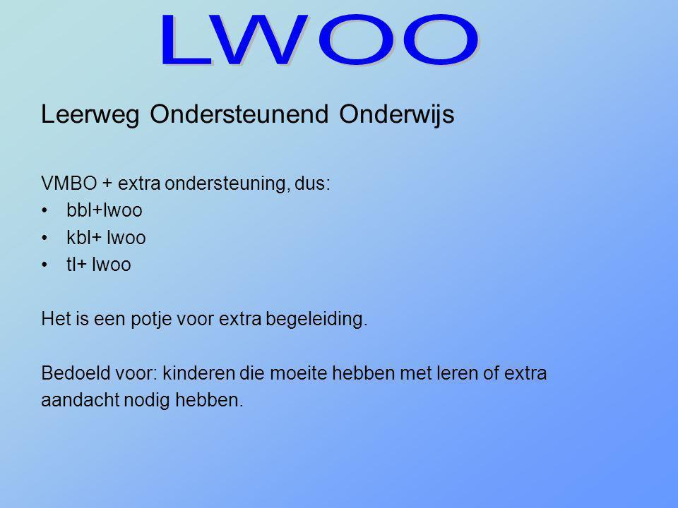 Leerweg Ondersteunend Onderwijs VMBO + extra ondersteuning, dus: •bbl+lwoo •kbl+ lwoo •tl+ lwoo Het is een potje voor extra begeleiding. Bedoeld voor: