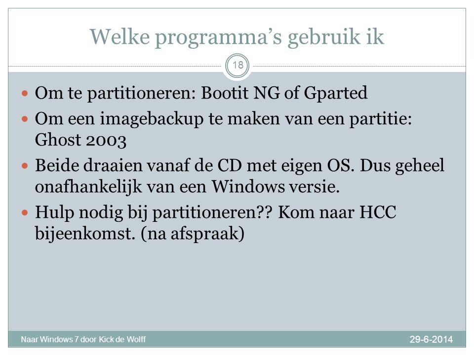 Welke programma's gebruik ik 29-6-2014 Naar Windows 7 door Kick de Wolff 18  Om te partitioneren: Bootit NG of Gparted  Om een imagebackup te maken van een partitie: Ghost 2003  Beide draaien vanaf de CD met eigen OS.