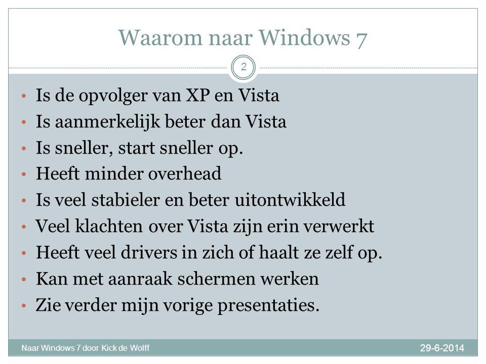 Waarom naar Windows 7 29-6-2014 Naar Windows 7 door Kick de Wolff 2 • Is de opvolger van XP en Vista • Is aanmerkelijk beter dan Vista • Is sneller, start sneller op.