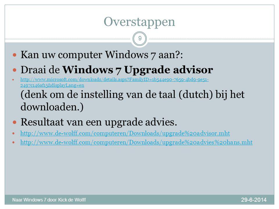 Overstappen 29-6-2014 Naar Windows 7 door Kick de Wolff 9  Kan uw computer Windows 7 aan?:  Draai de Windows 7 Upgrade advisor  http://www.microsoft.com/downloads/details.aspx?FamilyID=1b544e90-7659-4bd9-9e51- 2497c146af15&displayLang=en (denk om de instelling van de taal (dutch) bij het downloaden.) http://www.microsoft.com/downloads/details.aspx?FamilyID=1b544e90-7659-4bd9-9e51- 2497c146af15&displayLang=en  Resultaat van een upgrade advies.
