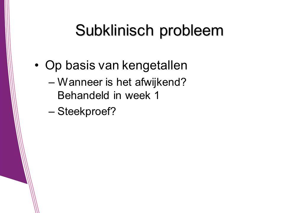 Subklinisch probleem •Op basis van kengetallen –Wanneer is het afwijkend? Behandeld in week 1 –Steekproef?