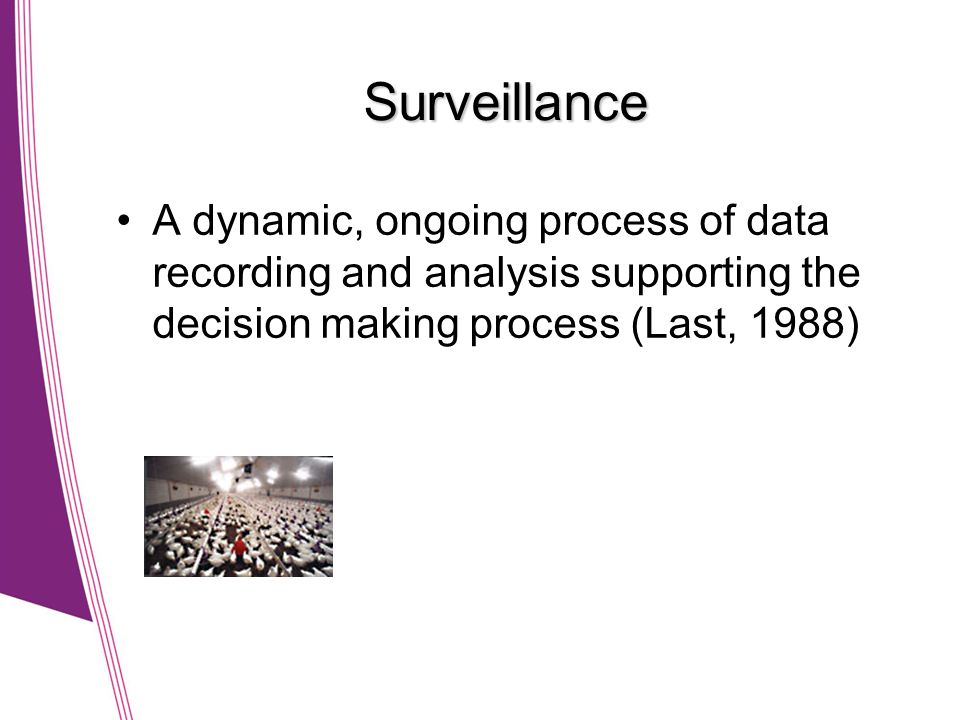 Surveillance •A dynamic, ongoing process of data recording and analysis supporting the decision making process (Last, 1988)