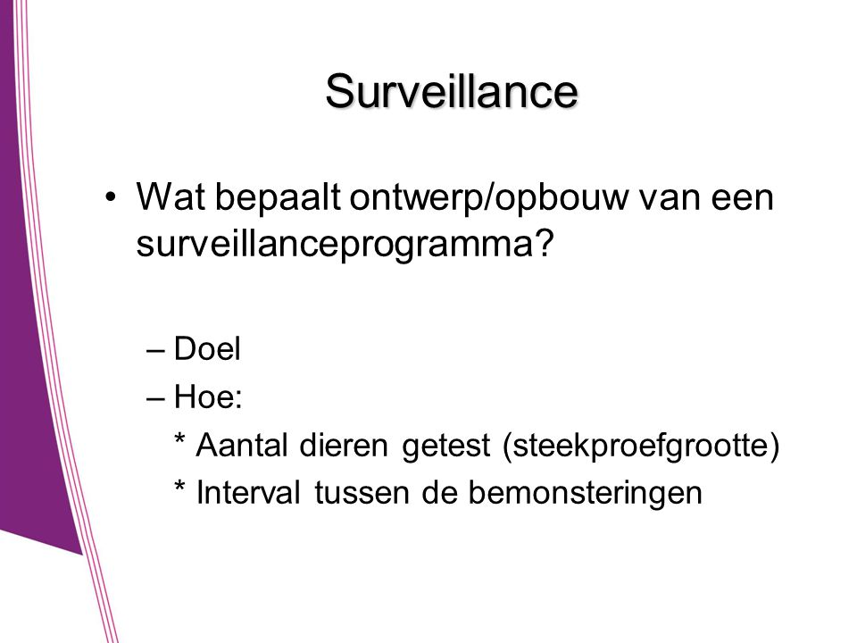Surveillance •Wat bepaalt ontwerp/opbouw van een surveillanceprogramma? –Doel –Hoe: * Aantal dieren getest (steekproefgrootte) * Interval tussen de be