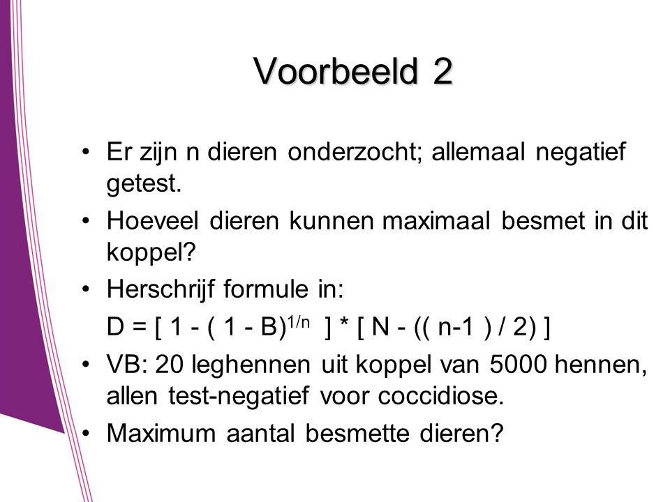 Voorbeeld 2 •Er zijn n dieren onderzocht; allemaal negatief getest. •Hoeveel dieren kunnen maximaal besmet in dit koppel? •Herschrijf formule in: D =