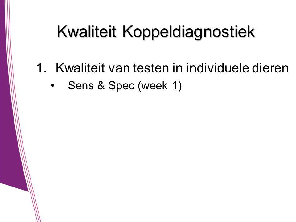 Kwaliteit Koppeldiagnostiek 1.Kwaliteit van testen in individuele dieren •Sens & Spec (week 1)