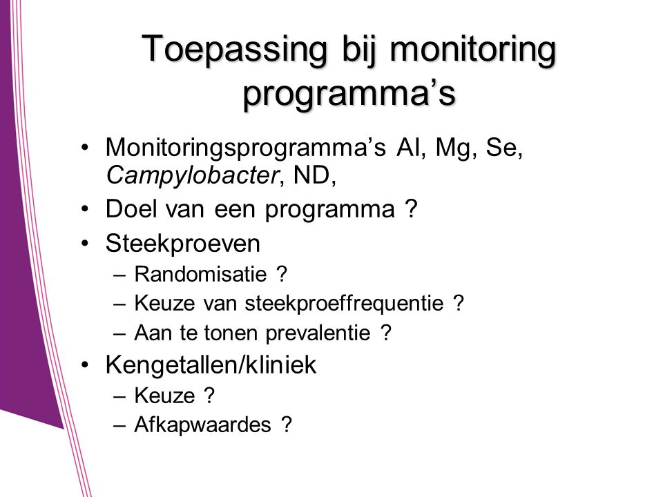 Toepassing bij monitoring programma's •Monitoringsprogramma's AI, Mg, Se, Campylobacter, ND, •Doel van een programma ? •Steekproeven –Randomisatie ? –