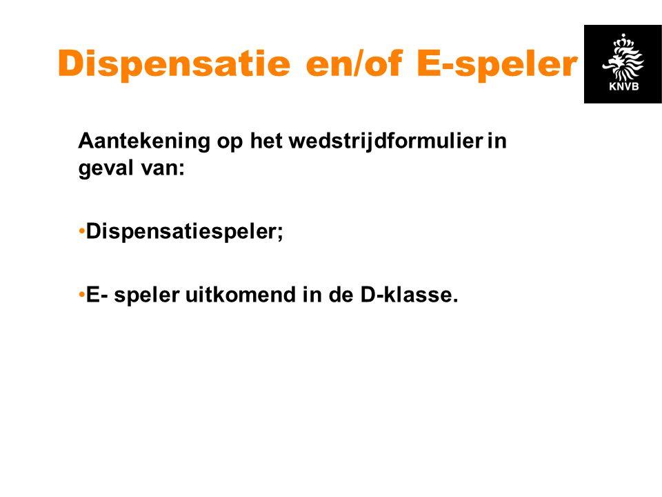 Dispensatie en/of E-speler Aantekening op het wedstrijdformulier in geval van: •Dispensatiespeler; •E- speler uitkomend in de D-klasse.