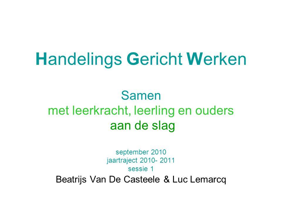 Handelings Gericht Werken Samen met leerkracht, leerling en ouders aan de slag september 2010 jaartraject 2010- 2011 sessie 1 Beatrijs Van De Casteele & Luc Lemarcq