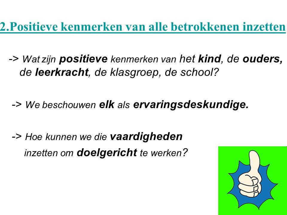 2.Positieve kenmerken van alle betrokkenen inzetten -> Wat zijn positieve kenmerken van het kind, de ouders, de leerkracht, de klasgroep, de school.