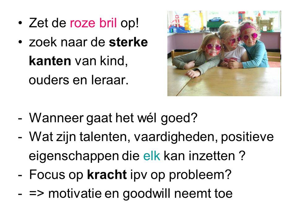 •Zet de roze bril op.•zoek naar de sterke kanten van kind, ouders en leraar.