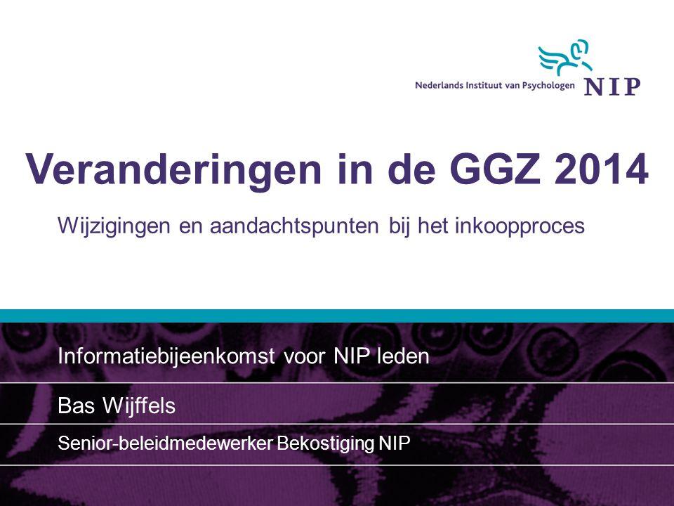 Veranderingen in de GGZ 2014 Wijzigingen en aandachtspunten bij het inkoopproces Informatiebijeenkomst voor NIP leden Bas Wijffels Senior-beleidmedewerker Bekostiging NIP