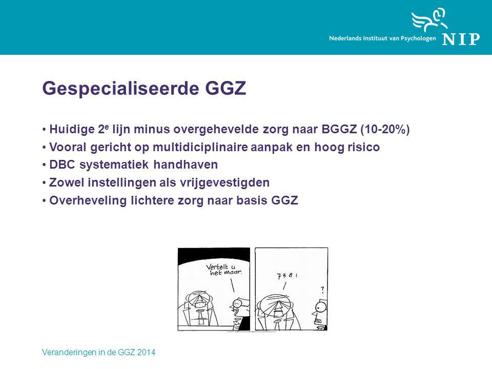 Veranderingen in de GGZ 2014 Gespecialiseerde GGZ • Huidige 2 e lijn minus overgehevelde zorg naar BGGZ (10-20%) • Vooral gericht op multidiciplinaire aanpak en hoog risico • DBC systematiek handhaven • Zowel instellingen als vrijgevestigden • Overheveling lichtere zorg naar basis GGZ