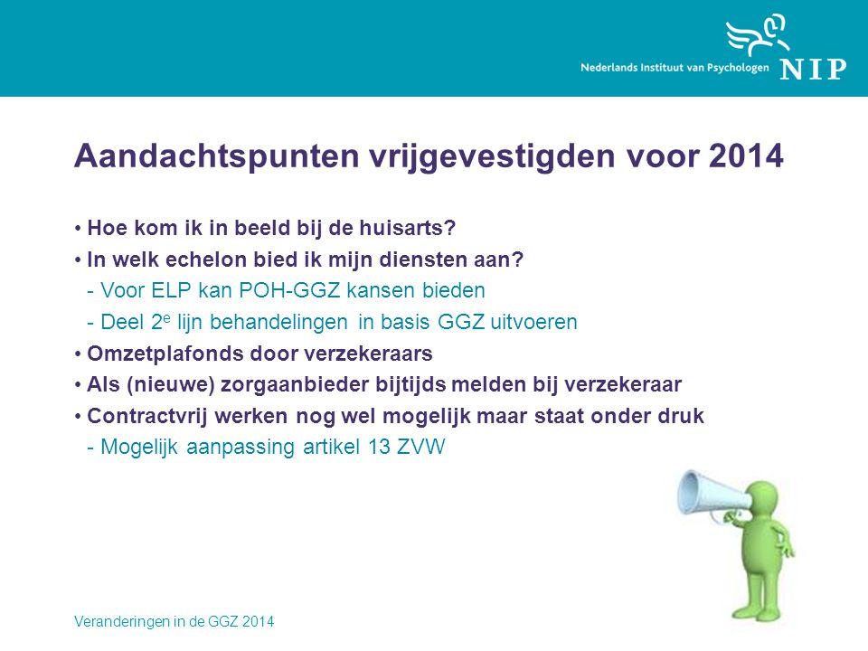 Veranderingen in de GGZ 2014 Aandachtspunten vrijgevestigden voor 2014 • Hoe kom ik in beeld bij de huisarts? • In welk echelon bied ik mijn diensten