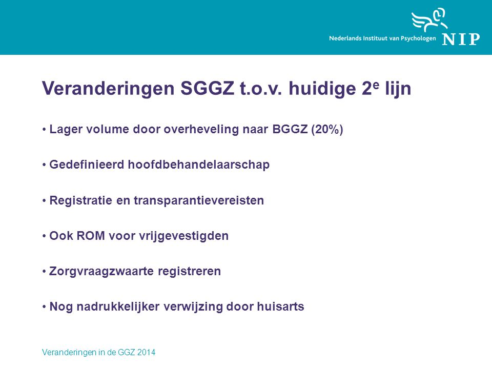 Veranderingen SGGZ t.o.v. huidige 2 e lijn • Lager volume door overheveling naar BGGZ (20%) • Gedefinieerd hoofdbehandelaarschap • Registratie en tran