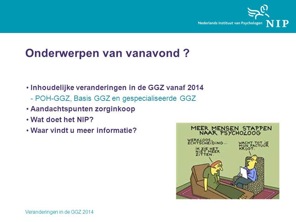 Veranderingen in de GGZ 2014 Onderwerpen van vanavond ? • Inhoudelijke veranderingen in de GGZ vanaf 2014 -POH-GGZ, Basis GGZ en gespecialiseerde GGZ