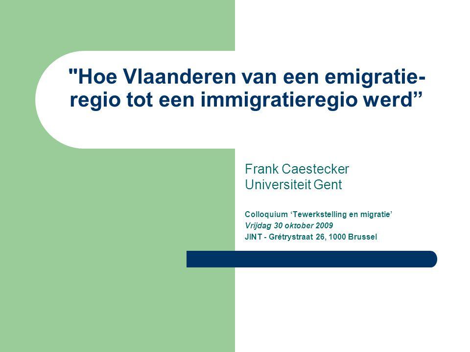 Hoe Vlaanderen van een emigratie- regio tot een immigratieregio werd Frank Caestecker Universiteit Gent Colloquium 'Tewerkstelling en migratie' Vrijdag 30 oktober 2009 JINT - Grétrystraat 26, 1000 Brussel