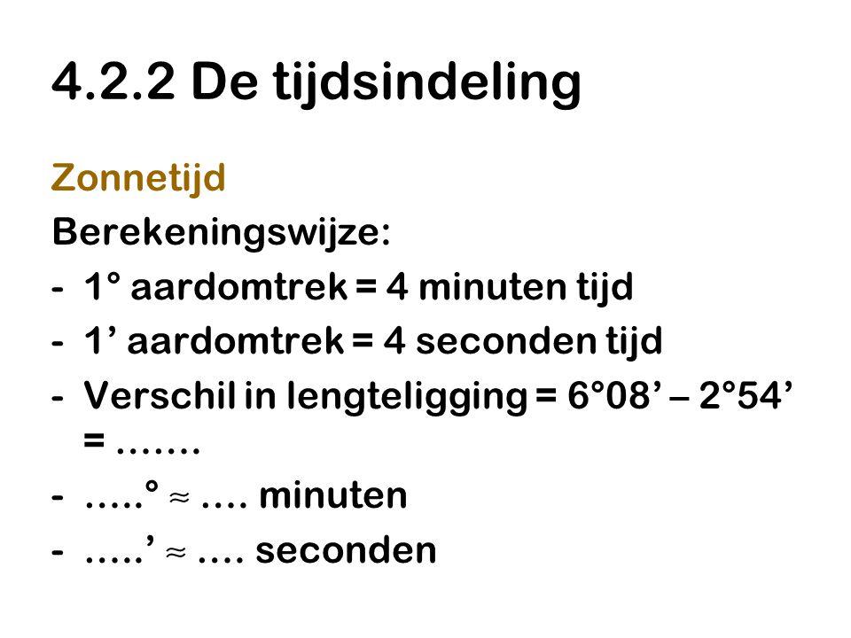 4.2.2 De tijdsindeling Zonnetijd Berekeningswijze: -1° aardomtrek = 4 minuten tijd -1' aardomtrek = 4 seconden tijd -Verschil in lengteligging = 6°08'
