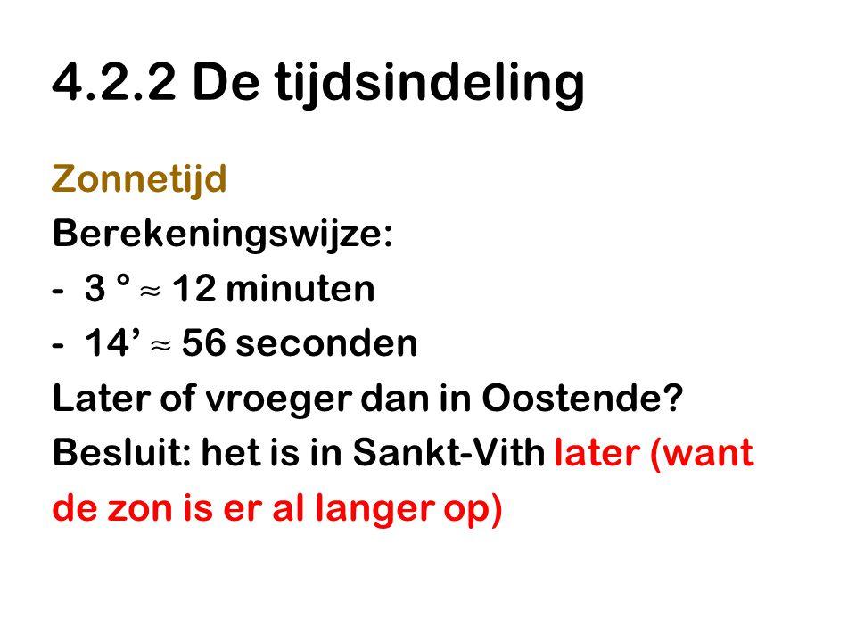 4.2.2 De tijdsindeling Zonnetijd Berekeningswijze: -3 ° ≈ 12 minuten -14' ≈ 56 seconden Later of vroeger dan in Oostende? Besluit: het is in Sankt-Vit