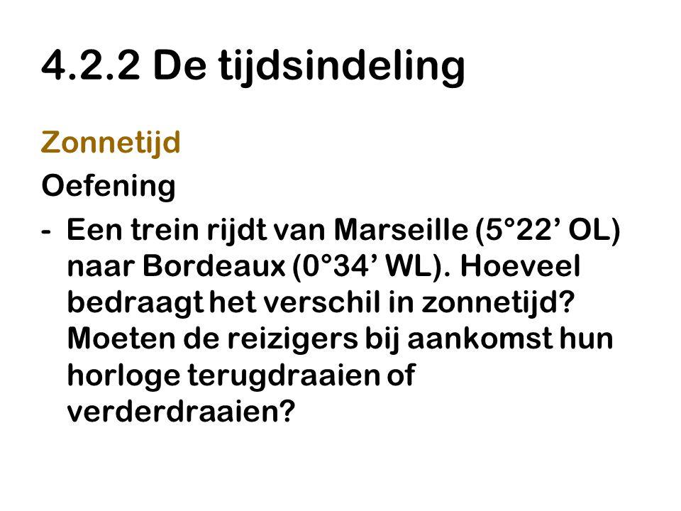 4.2.2 De tijdsindeling Zonnetijd Oefening - Een trein rijdt van Marseille (5°22' OL) naar Bordeaux (0°34' WL). Hoeveel bedraagt het verschil in zonnet