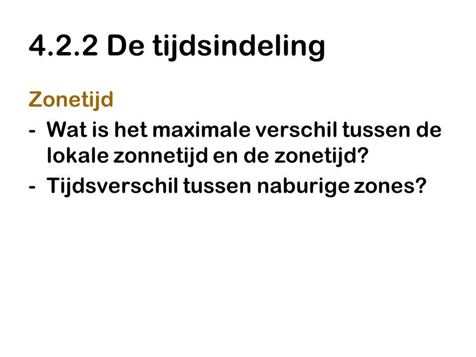 4.2.2 De tijdsindeling Zonetijd -Wat is het maximale verschil tussen de lokale zonnetijd en de zonetijd? -Tijdsverschil tussen naburige zones?