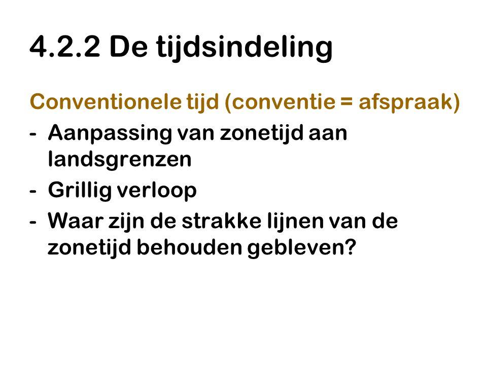 4.2.2 De tijdsindeling Conventionele tijd (conventie = afspraak) -Aanpassing van zonetijd aan landsgrenzen -Grillig verloop -Waar zijn de strakke lijn