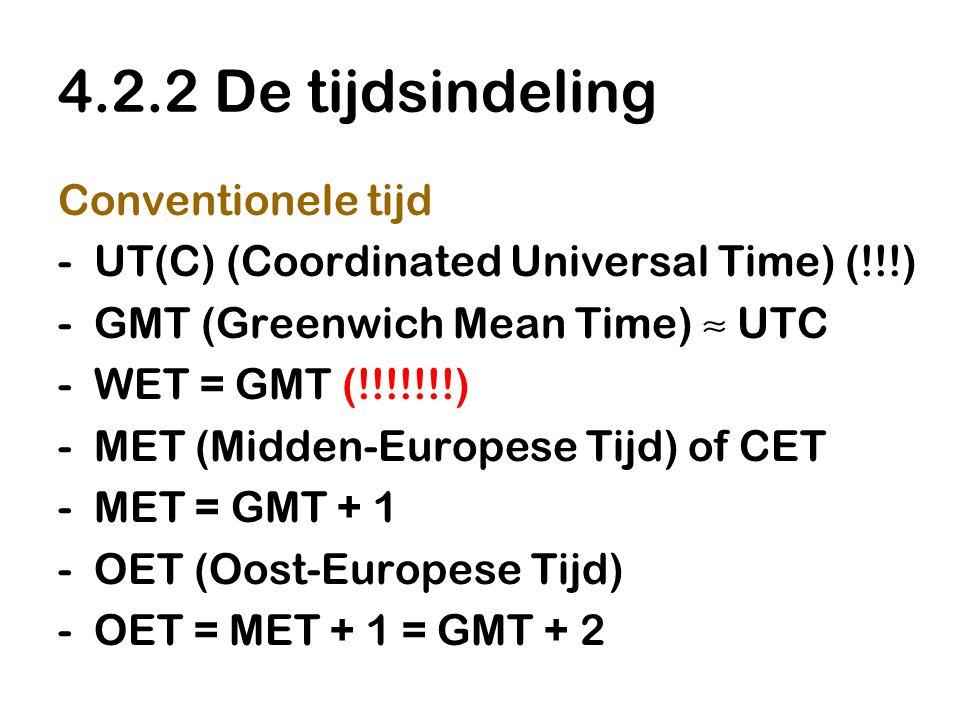 4.2.2 De tijdsindeling Conventionele tijd -UT(C) (Coordinated Universal Time) (!!!) -GMT (Greenwich Mean Time) ≈ UTC -WET = GMT (!!!!!!!) -MET (Midden