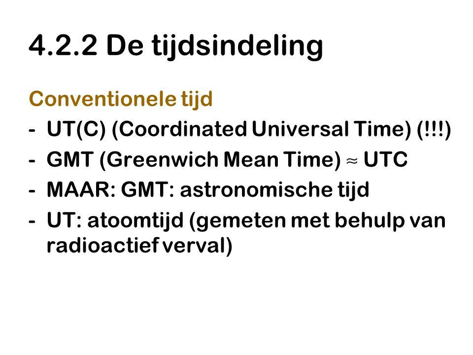 4.2.2 De tijdsindeling Conventionele tijd -UT(C) (Coordinated Universal Time) (!!!) -GMT (Greenwich Mean Time) ≈ UTC -MAAR: GMT: astronomische tijd -U