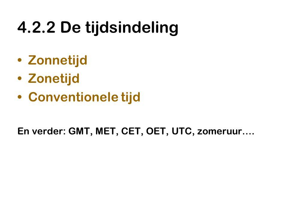 4.2.2 De tijdsindeling •Zonnetijd •Zonetijd •Conventionele tijd En verder: GMT, MET, CET, OET, UTC, zomeruur….