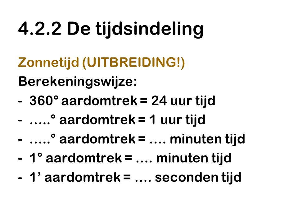 4.2.2 De tijdsindeling Zonnetijd (UITBREIDING!) Berekeningswijze: -360° aardomtrek = 24 uur tijd -…..° aardomtrek = 1 uur tijd -…..° aardomtrek = …. m