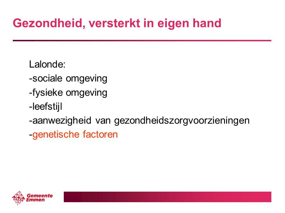 Gezondheid, versterkt in eigen hand Lalonde: -sociale omgeving -fysieke omgeving -leefstijl -aanwezigheid van gezondheidszorgvoorzieningen -genetische