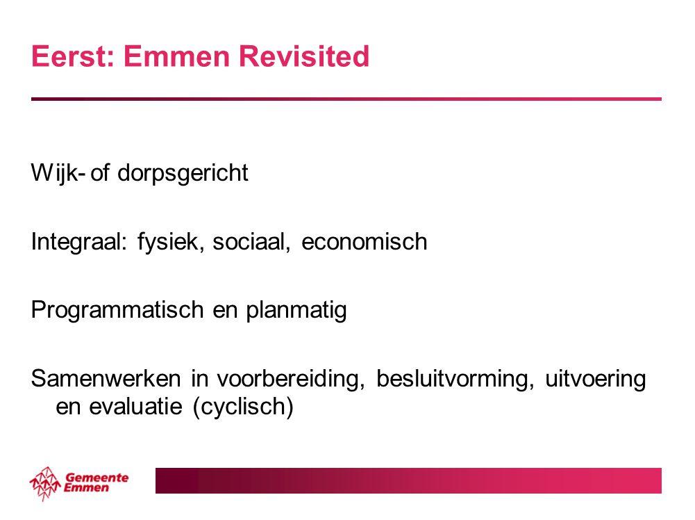 Eerst: Emmen Revisited Wijk- of dorpsgericht Integraal: fysiek, sociaal, economisch Programmatisch en planmatig Samenwerken in voorbereiding, besluitv