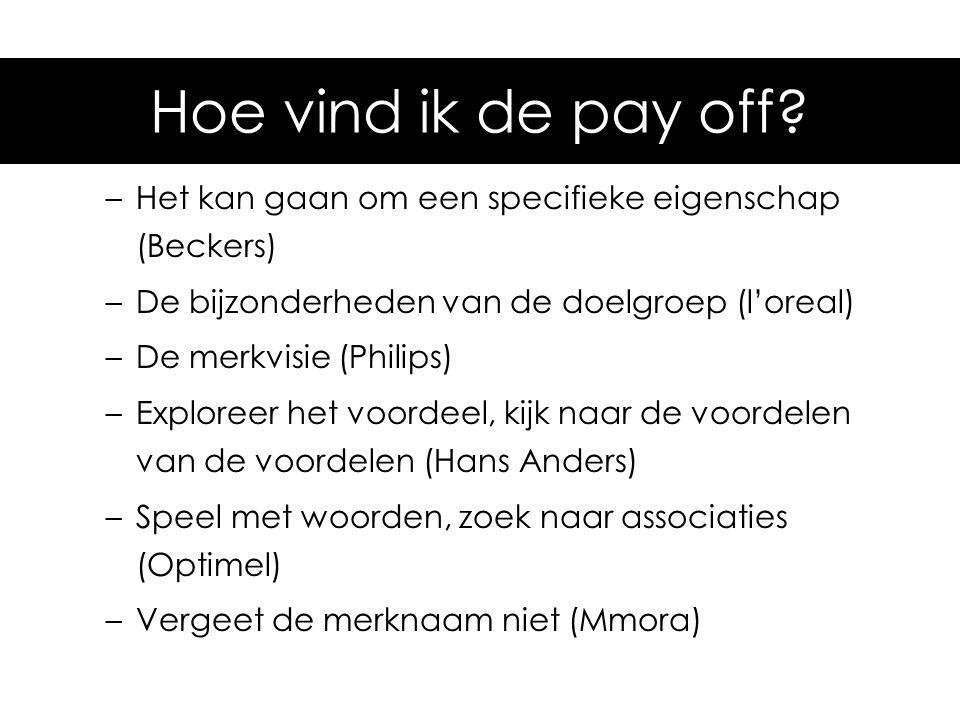 Hoe vind ik de pay-off –Het kan gaan om een specifieke eigenschap (Beckers) –De bijzonderheden van de doelgroep (l'oreal) –De merkvisie (Philips) –Exp