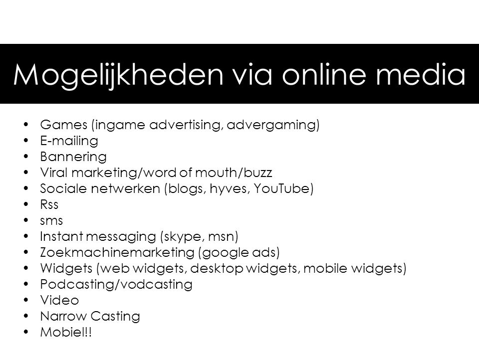 •Games (ingame advertising, advergaming) •E-mailing •Bannering •Viral marketing/word of mouth/buzz •Sociale netwerken (blogs, hyves, YouTube) •Rss •sm