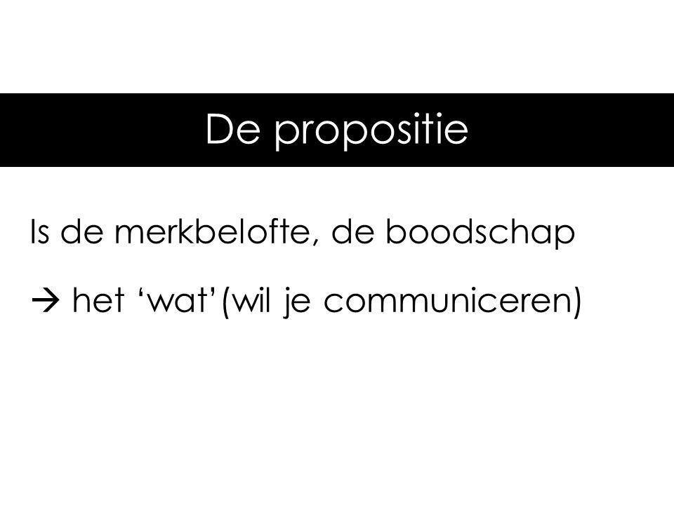 De propositie Is de merkbelofte, de boodschap  het 'wat'(wil je communiceren)