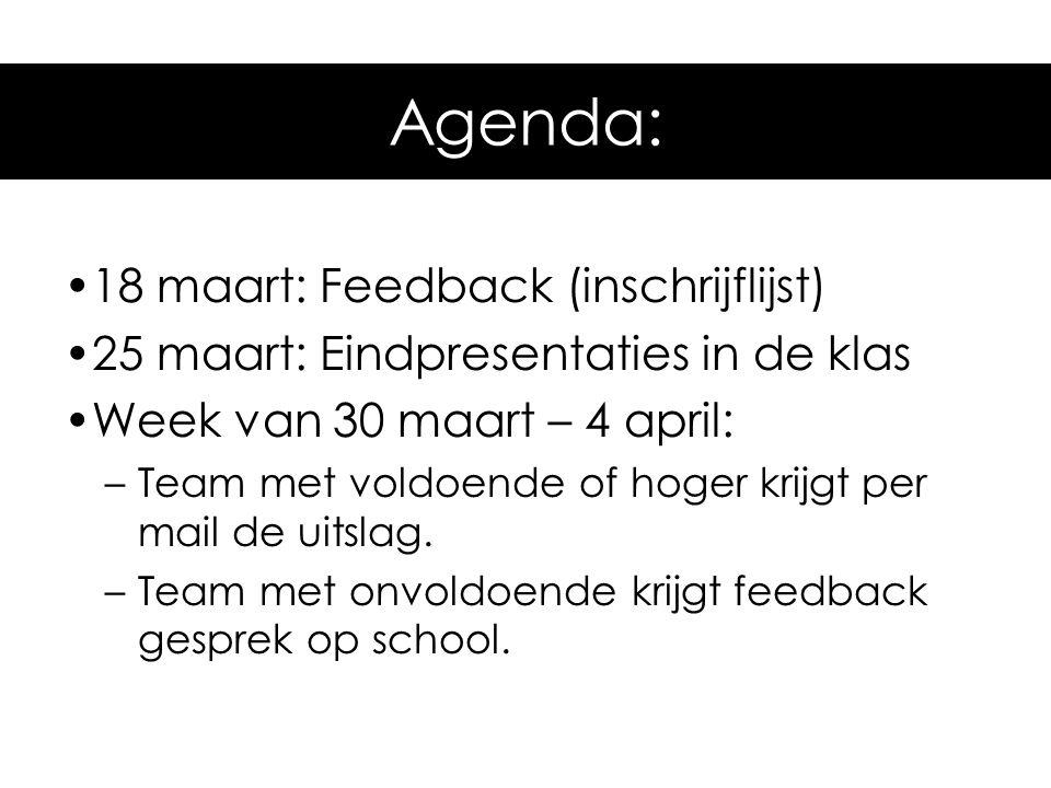 Agenda voor komende tijd •18 maart: Feedback (inschrijflijst) •25 maart: Eindpresentaties in de klas •Week van 30 maart – 4 april: –Team met voldoende