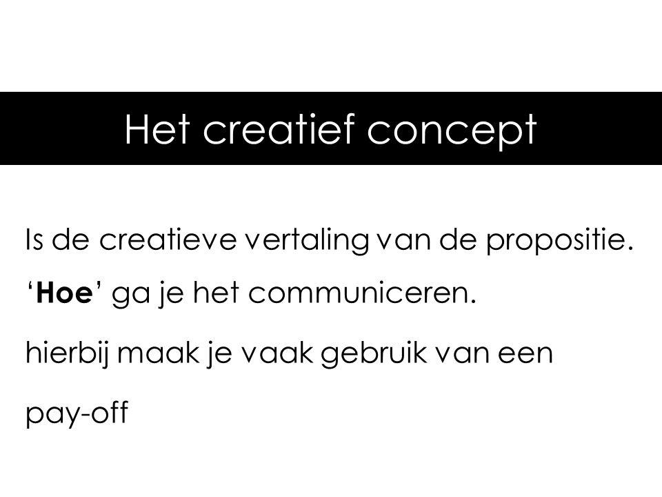 Het creatief concept Is de creatieve vertaling van de propositie. ' Hoe ' ga je het communiceren. hierbij maak je vaak gebruik van een pay-off