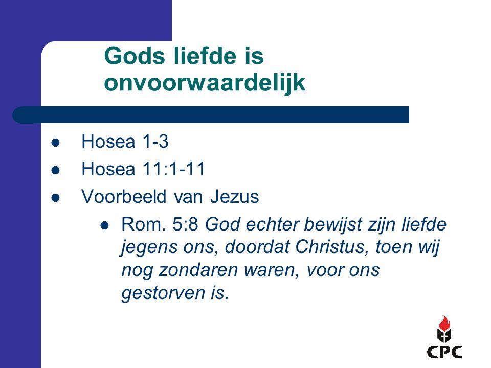 Gods liefde is onvoorwaardelijk  Hosea 1-3  Hosea 11:1-11  Voorbeeld van Jezus  Rom.