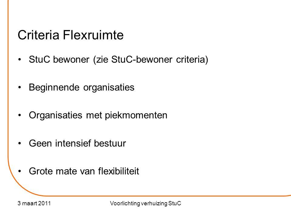 3 maart 2011Voorlichting verhuizing StuC Criteria Flexruimte •StuC bewoner (zie StuC-bewoner criteria) •Beginnende organisaties •Organisaties met piekmomenten •Geen intensief bestuur •Grote mate van flexibiliteit
