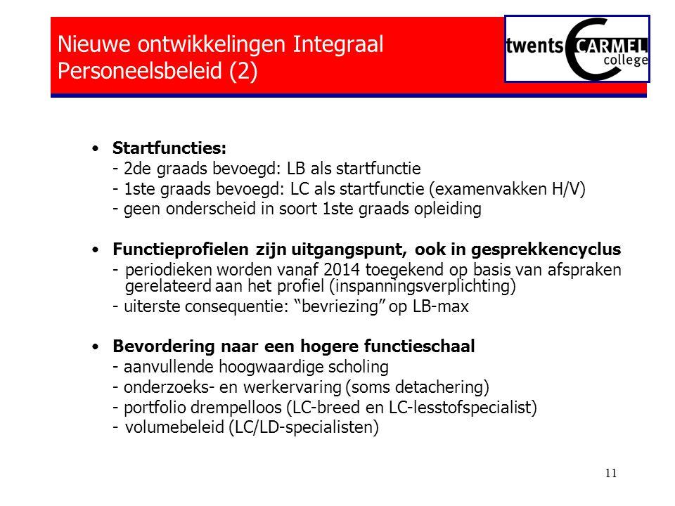 11 Nieuwe ontwikkelingen Integraal Personeelsbeleid (2) •Startfuncties: - 2de graads bevoegd: LB als startfunctie - 1ste graads bevoegd: LC als startfunctie (examenvakken H/V) - geen onderscheid in soort 1ste graads opleiding •Functieprofielen zijn uitgangspunt, ook in gesprekkencyclus - periodieken worden vanaf 2014 toegekend op basis van afspraken gerelateerd aan het profiel (inspanningsverplichting) - uiterste consequentie: bevriezing op LB-max •Bevordering naar een hogere functieschaal - aanvullende hoogwaardige scholing - onderzoeks- en werkervaring (soms detachering) - portfolio drempelloos (LC-breed en LC-lesstofspecialist) -volumebeleid (LC/LD-specialisten)