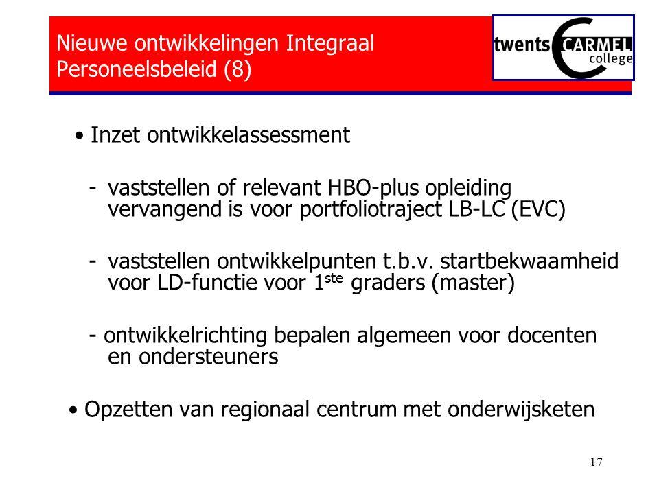 17 Nieuwe ontwikkelingen Integraal Personeelsbeleid (8) • Inzet ontwikkelassessment - vaststellen of relevant HBO-plus opleiding vervangend is voor portfoliotraject LB-LC (EVC) - vaststellen ontwikkelpunten t.b.v.