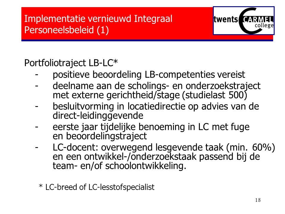 18 Implementatie vernieuwd Integraal Personeelsbeleid (1) Portfoliotraject LB-LC* - positieve beoordeling LB-competenties vereist -deelname aan de scholings- en onderzoekstraject met externe gerichtheid/stage (studielast 500) -besluitvorming in locatiedirectie op advies van de direct-leidinggevende -eerste jaar tijdelijke benoeming in LC met fuge en beoordelingstraject -LC-docent: overwegend lesgevende taak (min.