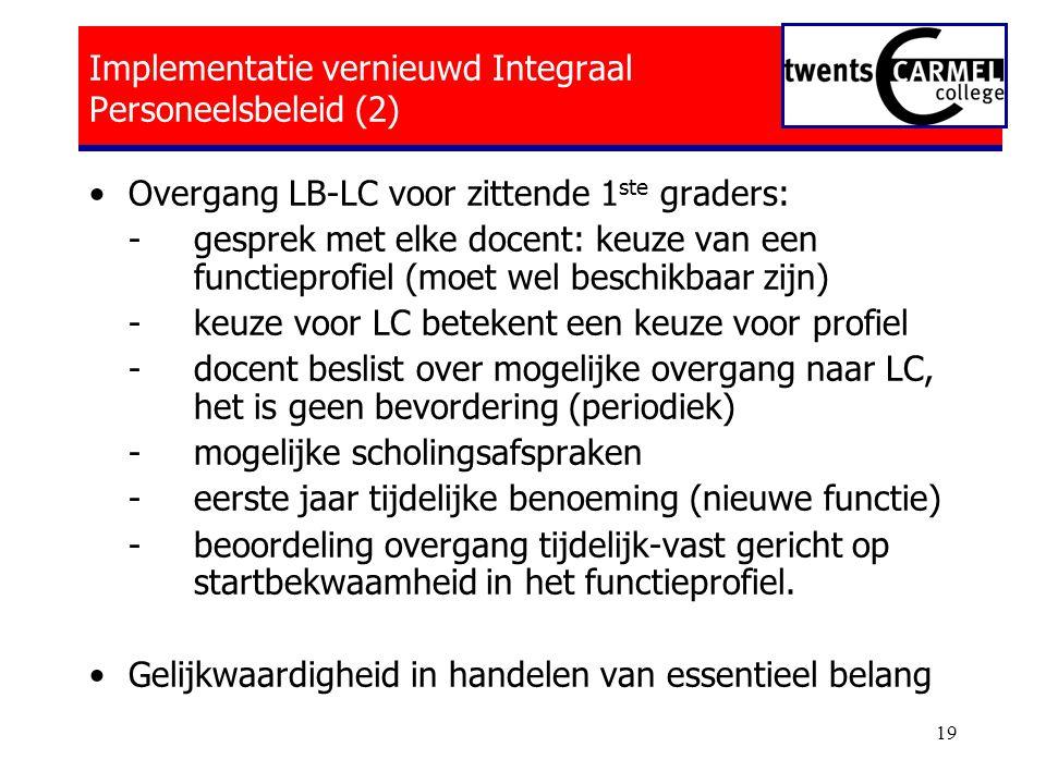 19 Implementatie vernieuwd Integraal Personeelsbeleid (2) •Overgang LB-LC voor zittende 1 ste graders: - gesprek met elke docent: keuze van een functieprofiel (moet wel beschikbaar zijn) -keuze voor LC betekent een keuze voor profiel -docent beslist over mogelijke overgang naar LC, het is geen bevordering (periodiek) -mogelijke scholingsafspraken -eerste jaar tijdelijke benoeming (nieuwe functie) -beoordeling overgang tijdelijk-vast gericht op startbekwaamheid in het functieprofiel.