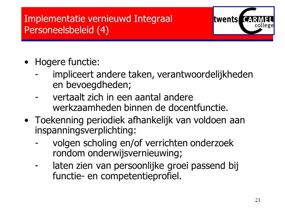 21 Implementatie vernieuwd Integraal Personeelsbeleid (4) •Hogere functie: - impliceert andere taken, verantwoordelijkheden en bevoegdheden; - vertaalt zich in een aantal andere werkzaamheden binnen de docentfunctie.
