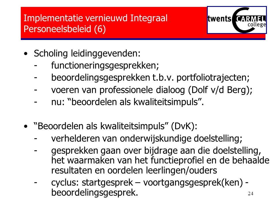 24 Implementatie vernieuwd Integraal Personeelsbeleid (6) •Scholing leidinggevenden: - functioneringsgesprekken; -beoordelingsgesprekken t.b.v.