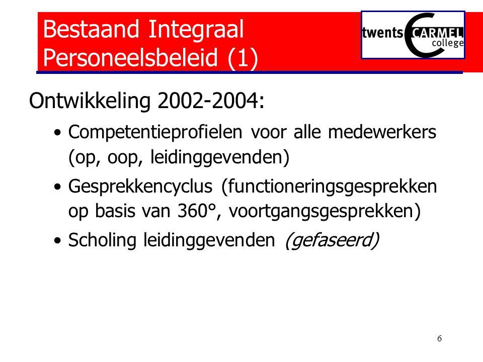 6 Bestaand Integraal Personeelsbeleid (1) Ontwikkeling 2002-2004: •Competentieprofielen voor alle medewerkers (op, oop, leidinggevenden) •Gesprekkencyclus (functioneringsgesprekken op basis van 360°, voortgangsgesprekken) •Scholing leidinggevenden (gefaseerd)