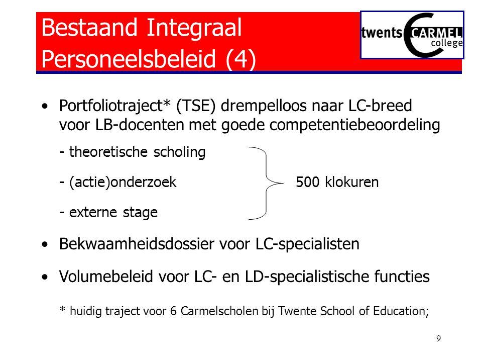 9 Bestaand Integraal Personeelsbeleid (4) •Portfoliotraject* (TSE) drempelloos naar LC-breed voor LB-docenten met goede competentiebeoordeling - theoretische scholing - (actie)onderzoek 500 klokuren - externe stage •Bekwaamheidsdossier voor LC-specialisten •Volumebeleid voor LC- en LD-specialistische functies * huidig traject voor 6 Carmelscholen bij Twente School of Education;