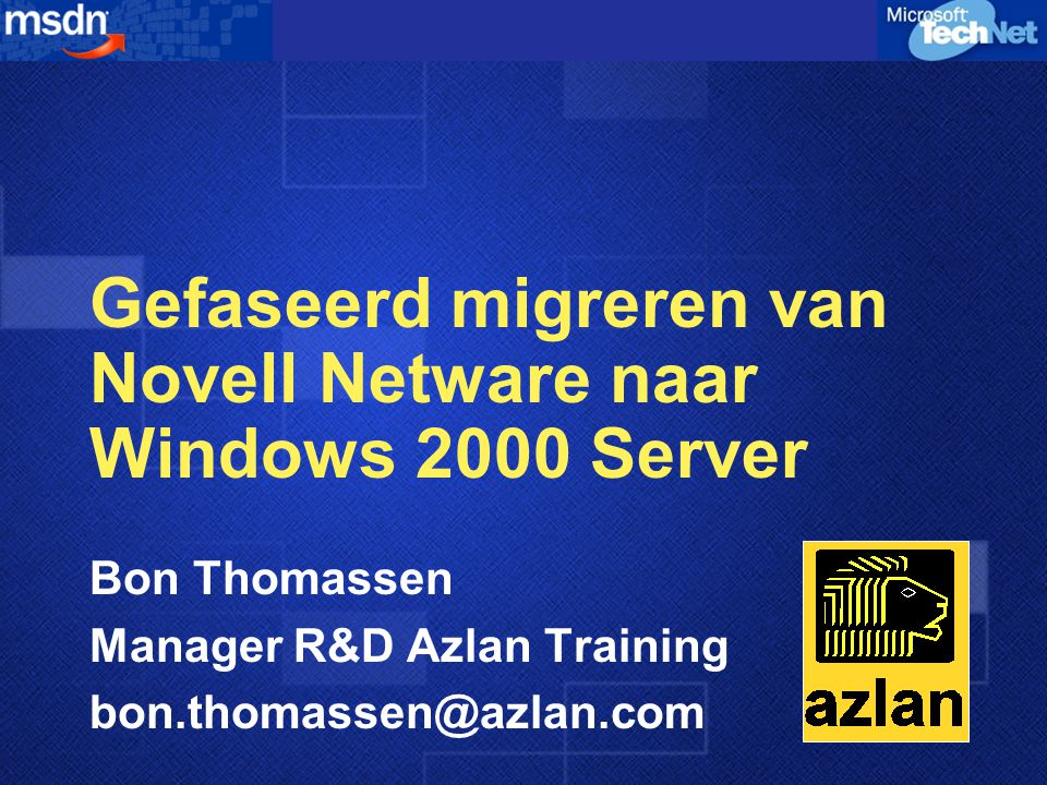 Gefaseerd migreren van Novell Netware naar Windows 2000 Server Bon Thomassen Manager R&D Azlan Training bon.thomassen@azlan.com