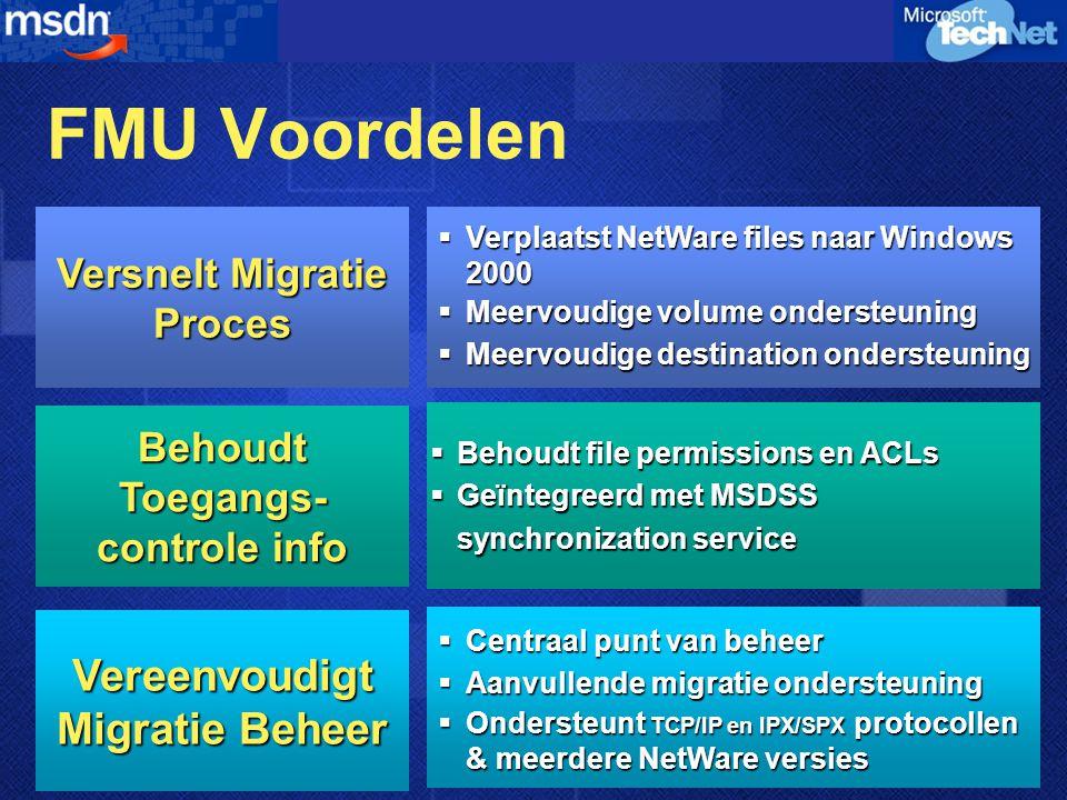 FMU Voordelen  Behoudt file permissions en ACLs  Geïntegreerd met MSDSS synchronization service  Centraal punt van beheer  Aanvullende migratie ondersteuning  Ondersteunt TCP/IP en IPX/SPX protocollen & meerdere NetWare versies Behoudt Toegangs- controle info Vereenvoudigt Migratie Beheer Versnelt Migratie Proces  Verplaatst NetWare files naar Windows 2000  Meervoudige volume ondersteuning  Meervoudige destination ondersteuning